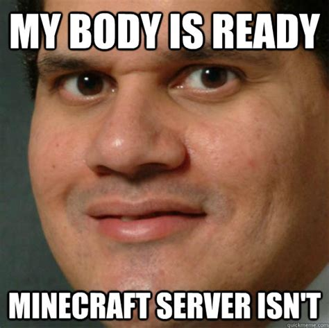 Server Meme - my body is ready minecraft server isn t minecraft server is not ready quickmeme