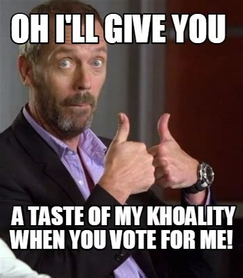 Vote For Me Meme - meme creator oh i ll give you a taste of my khoality when you vote for me meme generator at