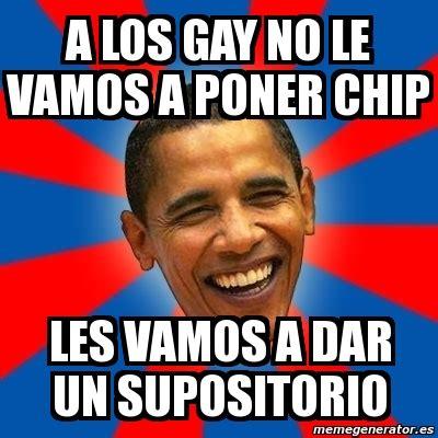 Gay Meme Generator - meme obama a los gay no le vamos a poner chip les vamos a dar un supositorio 1618520