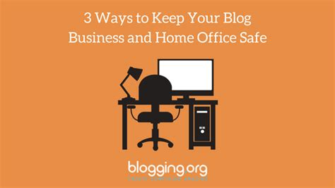 3 Ways To Keep Your Blog Business And Home Office Safe
