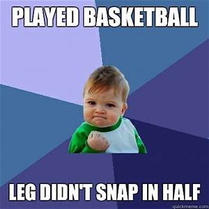 Played Basketball Leg didn't snap in half - Misc - quickmeme