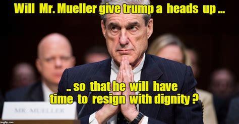 Mueller Memes - image tagged in mueller trump resign imgflip