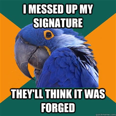 I Fucked Up Meme - i messed up my signature they ll think it was forged paranoid parrot quickmeme