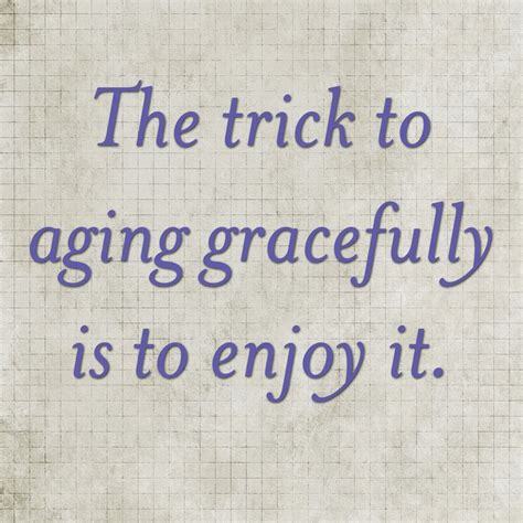 the trick to aging gracefully is to enjoy it not bad at all older women elegance