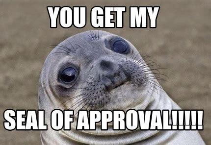 Seal Of Approval Meme - meme creator you get my seal of approval meme