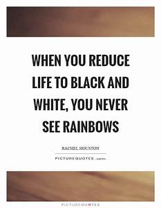 When you reduce life to black and white, you never see ...