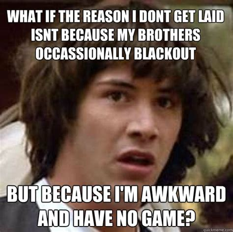 Get Laid Meme - what if the reason i dont get laid isnt because my brothers occassionally blackout but because i