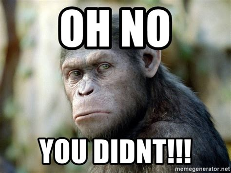 Oh You Meme Generator - oh no you didnt caesar from planet of the apes meme generator