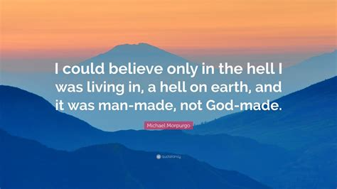"""Let these believe in god quotes give you thoughts to consider if you have any doubts that god does indeed exist. Michael Morpurgo Quote: """"I could believe only in the hell I was living in, a hell on earth, and ..."""