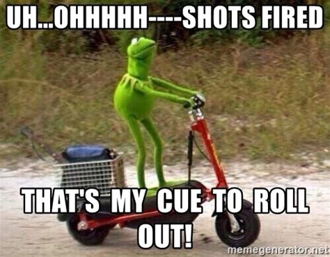 Shots Fired Meme - uh ohhhhh shots fired that s my cue to roll out kermit scooter meme generator