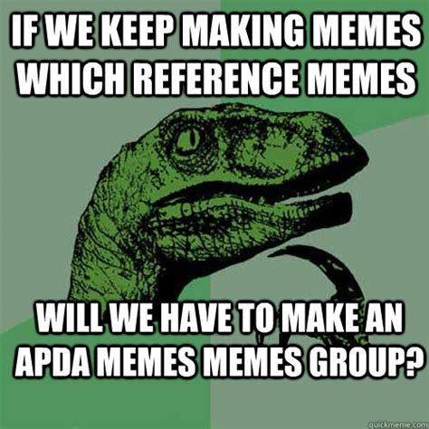 Make A Quick Meme - if we keep making memes which reference memes will we have to make an apda memes memes group