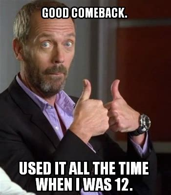 Comeback Memes - the gallery for gt good comeback memes