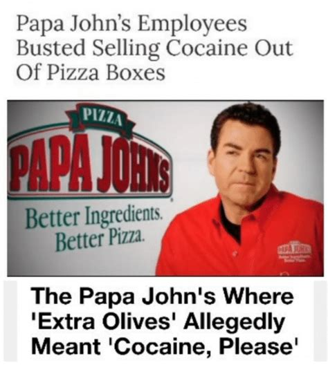 Papa Johns Memes - papa john s employees busted selling cocaine out of pizza boxes pizza better ingredients better