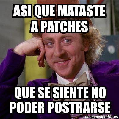 Memes Generator En Espaã Ol - meme willy wonka asi que mataste a patches que se siente no poder postrarse 8025498