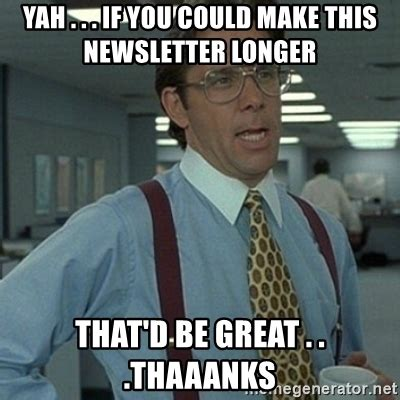 That D Be Great Meme Generator - yah if you could make this newsletter longer that d be great thaaanks office space