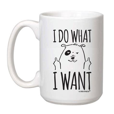 Coffee is one such food. 15 oz I Do What I Want Dog Coffee Mug   Greatness Line