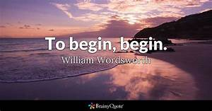 To begin, begin. - William Wordsworth - BrainyQuote