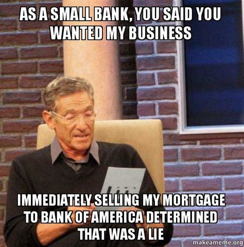 Small Business Meme - as a small bank you said you wanted my business immediately selling my mortgage to bank of