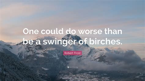 robert quote one could do worse than be a