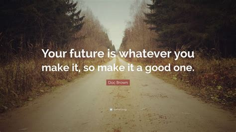 "Doc Brown Quote ""your Future Is Whatever You Make It, So Make It A Good One"" (10 Wallpapers"