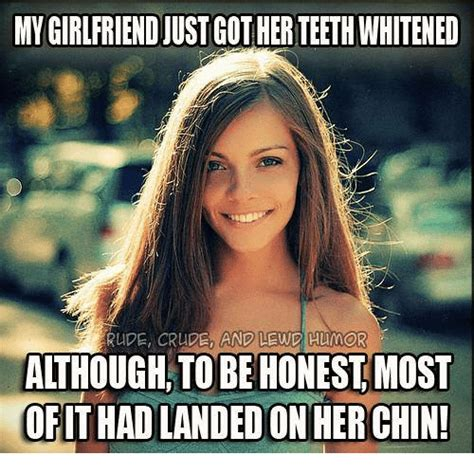 Rude Friday Memes - mygirlfriendjust gotherteethwhitened rude crude and lewd hum aithough to be honest most of thad