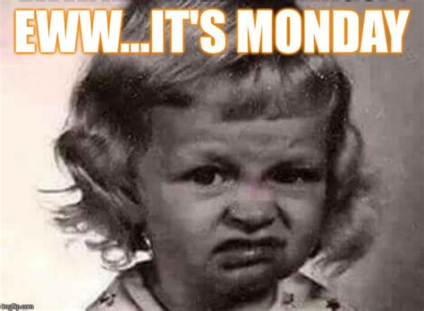 Meme Eww Face - monday s are ew imgflip