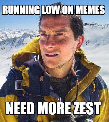 Need Memes - meme creator running low on memes need more zest meme generator at memecreator org
