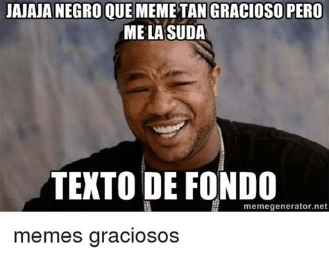 Negro Meme - jajaja negro que meme tan gracioso pero mela suda texto de fondo memegeneratornet memes