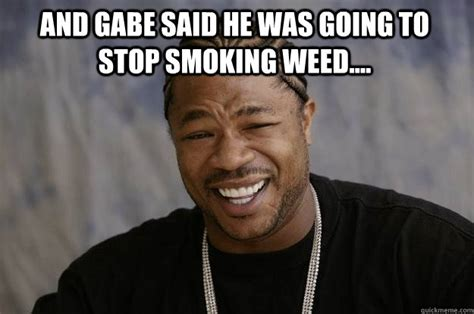 Smoking Weed Memes - and gabe said he was going to stop smoking weed xzibit meme quickmeme