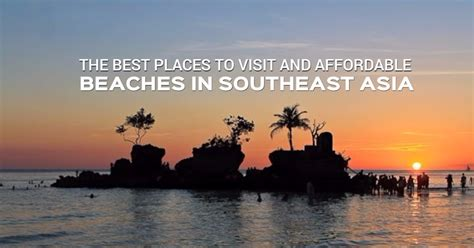 best places to visit in the southeast the best places to visit and affordable beaches in southeast asia pinoy adventurista top