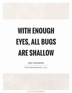 With enough eyes, all bugs are shallow | Picture Quotes