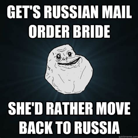 get s russian mail order bride she d rather move back to russia forever alone quickmeme