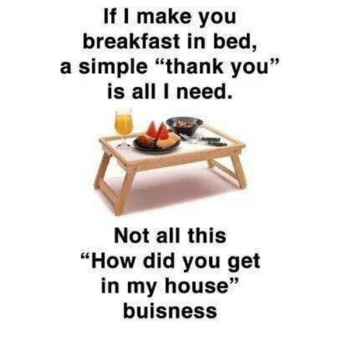 Breakfast In Bed Meme - if i make you breakfast in bed a simple thank you is all i need not all this how did you get in