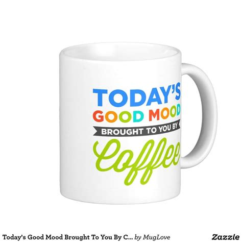 Even if you don't find them too funny, they will make you smile. Today's Good Mood Brought To You By Coffee Mugs | Zazzle.com | Mugs, Good mood, Funny coffee mugs