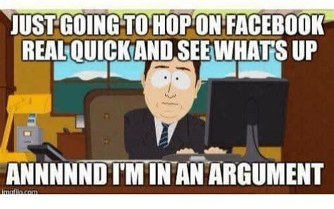 Internet Argument Meme - just going to hop on facebook realouickand see what sup annnnndimintan argument matin com meme