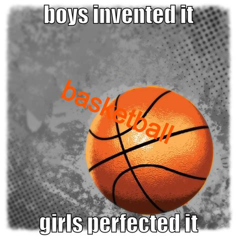 Basketball Boys Invented It Girls Perfected It