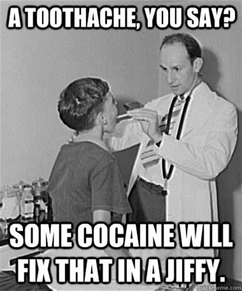Toothache Meme - a toothache you say some cocaine will fix that in a jiffy turn of the century doctor