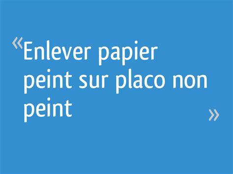 enlever papier peint sur placo non peint 21 messages