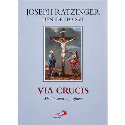 via crucis testi via crucis meditazioni e preghiere di benedetto xvi