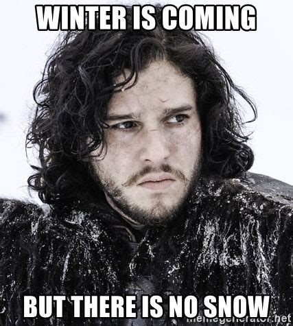 Winter Is Coming Meme Generator - winter is coming but there is no snow john snow game of thrones meme generator