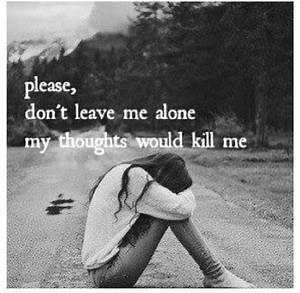 Please, don't leave me alone my thoughts would kill me ...