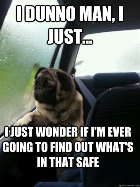 I Dunno Meme - i dunno man i just i just wonder if i m ever going to find out what s in that safe