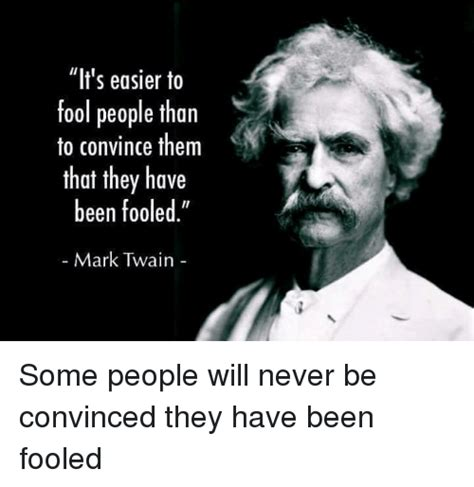 Mark Twain Memes - it s easier to fool people than to convince them that they have been fooled mark twain some