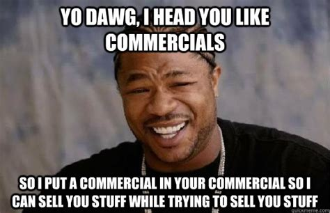 Commercial Memes - yo dawg i head you like commercials so i put a commercial in your commercial so i can sell you