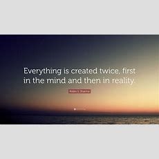 """Robin S Sharma Quote """"everything Is Created Twice, First"""