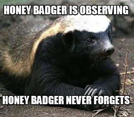 Meme Honey Badger - meme creator honey badger is observing honey badger never forgets meme generator at