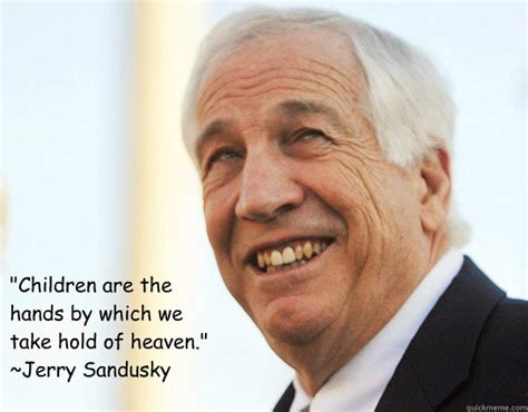 Jerry Sandusky Meme - quot children are the hands by which we take hold of heaven quot jerry sandusky misc quickmeme