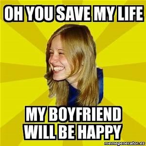 Meme Trologirl - OH you save my life my boyfriend will be ...