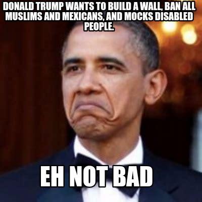 Trump Wall Memes - meme creator donald trump wants to build a wall ban all muslims and mexicans and mocks meme