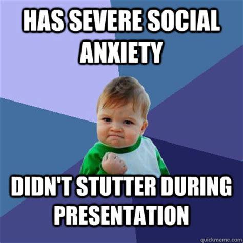 Social Anxiety Memes - has severe social anxiety didn t stutter during presentation success kid quickmeme